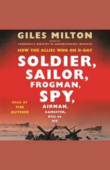 Soldier, Sailor, Frogman, Spy, Airman, Gangster, Kill or Die: How the Allies Won on D-Day, Giles Milton