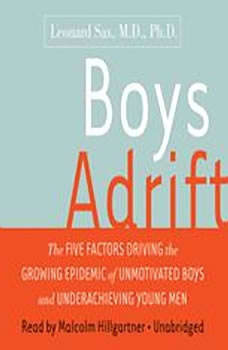 Boys Adrift: The Five Factors Driving the Growing Epidemic of Unmotivated Boys and Underachieving Young Men, Leonard Sax, M.D., Ph.D.