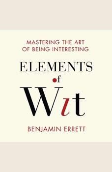Elements of Wit: Mastering the Art of Being Interesting, Benjamin Errett