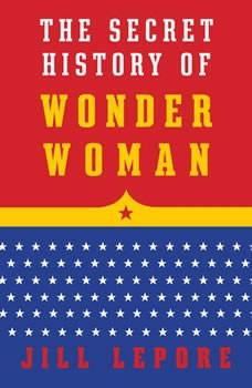The Secret History of Wonder Woman, Jill Lepore