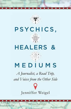 Psychics, Healers, and Mediums: A Journalist, a Road Trip, and Voices from the Other Side, Jenniffer Weigel