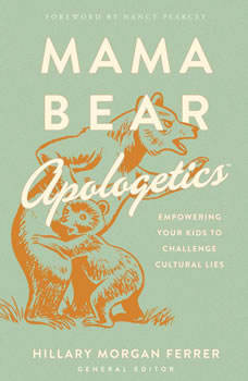Mama Bear Apologetics: Empowering Your Kids to Challenge Cultural Lies, Hillary Morgan Ferrer