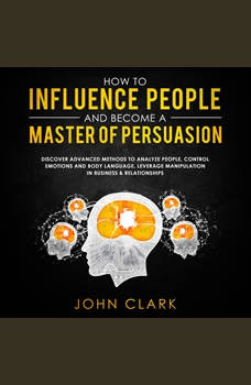 How to influence people and become a master of persuasion,Discover advanced methods to analyze people,control emotions and body language.Leverage manipulation in business & relationships    , John Clark