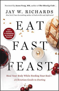 Eat, Fast, Feast: Heal Your Body While Feeding Your Soul-A Christian Guide to Fasting, Jay W. Richards