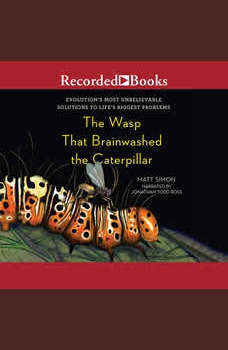 The Wasp That Brainwashed the Caterpillar: Evolution's Most Unbelievable Solutions to Life's Biggest Problems, Matt Simon