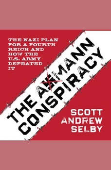 the Axmann Conspiracy: The Nazi Plan for a Fourth Reich and How the U.S. Army Defeated It The Nazi Plan for a Fourth Reich and How the U.S. Army Defeated It, Scott Andrew Selby