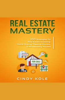 Real Estate Mastery: 100 Strategies for Real Estate Investing, Home Buying, Flipping Houses, & Wholesaling Houses (Small Business Mastery Series), Cindy Kole