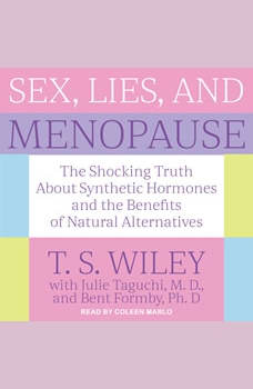 Sex, Lies, and Menopause: The Shocking Truth About Synthetic Hormones and the Benefits of Natural Alternatives, T.S. Wiley