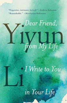 Dear Friend, from My Life I Write to You in Your Life, Yiyun Li