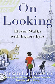 On Looking: Eleven Walks with Expert Eyes Eleven Walks with Expert Eyes, Alexandra Horowitz