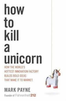 How to Kill a Unicorn: How the World's Hottest Innovation Factory Builds Bold Ideas That Make it to Market, Mark Payne
