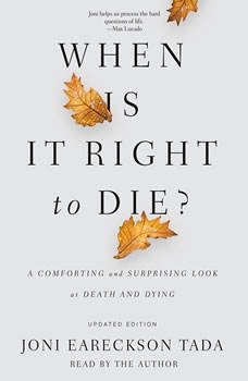 When Is It Right to Die?: A Comforting and Surprising Look at Death and Dying, Joni Eareckson Tada
