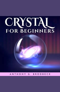 CRYSTALS FOR BEGINNERS, Anthony G. Brodbeck