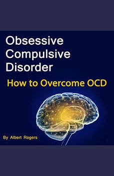 Obsessive Compulsive Disorder: How to Overcome OCD, Albert Rogers