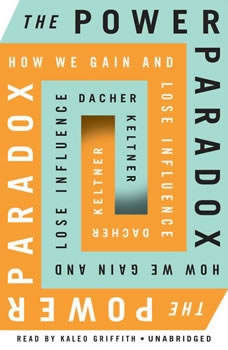 The Power Paradox: How We Gain and Lose Influence How We Gain and Lose Influence, Dacher Keltner