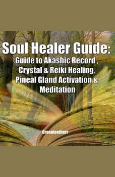 Soul Healer Guide: Guide to Akashic Record , Crystal & Reiki Healing, Pineal Gland Activation & Meditation, Greenleatherr