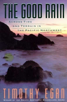 The Good Rain: Across Time and Terrain in the Pacific Northwest Across Time and Terrain in the Pacific Northwest, Timothy Egan