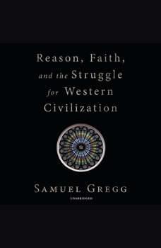 Reason, Faith, and the Struggle for Western Civilization, Samuel Gregg