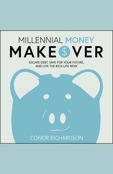 Millennial Money Makeover: Escape Debt, Save for Your Future, and Live the Rich Life Now, Conor Richardson