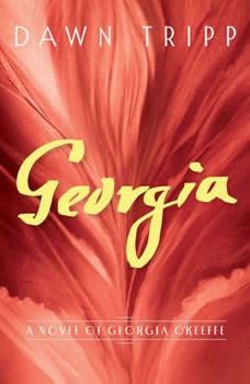 Georgia: A Novel of Georgia O'Keeffe A Novel of Georgia O'Keeffe, Dawn Tripp