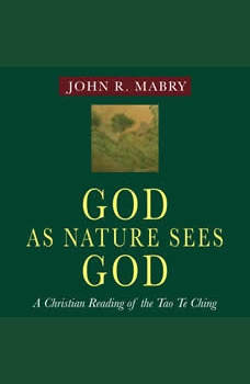 God As Nature Sees God: A Christian Reading of the Tao Te Ching, John R. Mabry