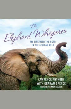 The Elephant Whisperer: My Life with the Herd in the African Wild My Life with the Herd in the African Wild, Lawrence Anthony