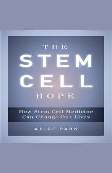 The Stem Cell Hope: How Stem Cell Medicine Can Change Our Lives How Stem Cell Medicine Can Change Our Lives, Alice Park