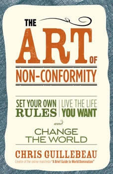 The Art of Non-Conformity: Set Your Own Rules, Live the Life You Want, and Change the World, Chris Guillebeau
