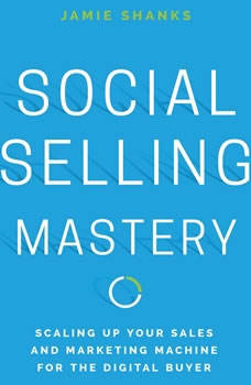 Social Selling Mastery: Scaling Up Your Sales and Marketing Machine for the Digital Buyer, Jamie Shanks