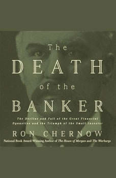 The Death of the Banker: The Decline and Fall of the Great Financial Dynasties and the Triumph of the Small Investor, Ron Chernow
