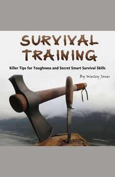 Survival Training: Killer Tips for Toughness and Secret Smart Survival Skills, Wesley Jones