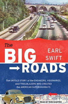 The Big Roads: The Untold Story of the Engineers, Visionaries, and Trailblazers Who Created the American Superhighways The Untold Story of the Engineers, Visionaries, and Trailblazers Who Created the American Superhighways, Earl Swift