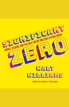 Significant Zero: Heroes, Villains, and the Fight for Art and Soul in Video Games Heroes, Villains, and the Fight for Art and Soul in Video Games, Walt Williams