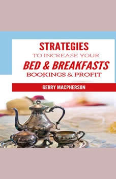 Strategies to Increase Your Bed & Breakfasts Bookings & Profit: Ways to Foster Loyalty in Guests, Gerry MacPherson