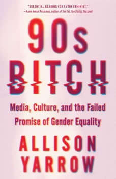 90s Bitch: Media, Culture, and the Failed Promise of Gender Equality, Allison Yarrow