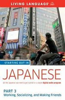 Starting Out in Japanese: Part 3--Working, Socializing, and Making Friends, Living Language