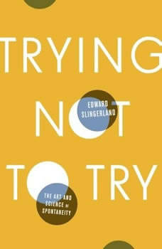 Trying Not to Try: The Art and Science of Spontaneity The Art and Science of Spontaneity, Edward Slingerland