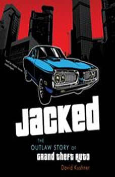 Jacked: The Outlaw Story of Grand Theft Auto The Outlaw Story of Grand Theft Auto, David Kushner