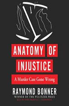 Anatomy of Injustice: A Murder Case Gone Wrong A Murder Case Gone Wrong, Raymond Bonner