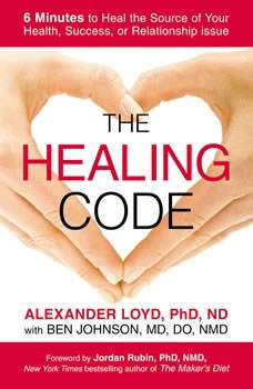 The Healing Code: 6 Minutes to Heal the Source of Your Health, Success, or Relationship Issue 6 Minutes to Heal the Source of Your Health, Success, or Relationship Issue, Alexander Loyd