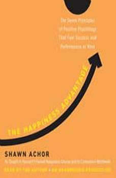 The Happiness Advantage: The Seven Principles of Positive Psychology That Fuel Success and Performance at Work The Seven Principles of Positive Psychology That Fuel Success and Performance at Work, Shawn Achor