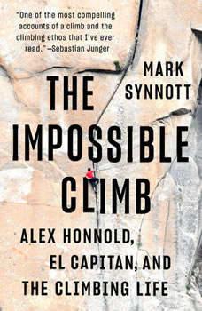 The Impossible Climb: Alex Honnold, El Capitan, and the Climbing Life, Mark Synnott