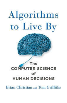 Algorithms to Live By: The Computer Science of Human Decisions The Computer Science of Human Decisions, Brian Christian