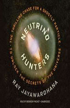 Neutrino Hunters: The Thrilling Chase for a Ghostly Particle to Unlock the Secrets of the Universe The Thrilling Chase for a Ghostly Particle to Unlock the Secrets of the Universe, Ray Jayawardhana