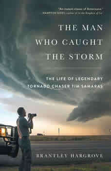 The Man Who Caught the Storm: The Life of Legendary Tornado Chaser Tim Samaras The Life of Legendary Tornado Chaser Tim Samaras, Brantley Hargrove