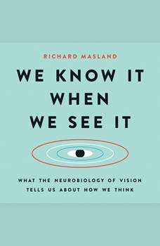 We Know It When We See It: What the Neurobiology of Vision Tells Us About How We Think, Richard Masland