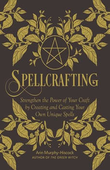 Spellcrafting: Strengthen the Power of Your Craft by Creating and Casting Your Own Unique Spells, Arin Murphy-Hiscock