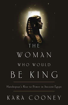 The Woman Who Would Be King: Hatshepsut's Rise to Power in Ancient Egypt, Kara Cooney