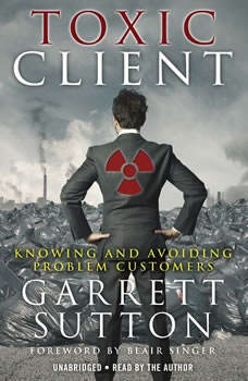 The Toxic Client: Knowing and Avoiding Problem Customers, Garrett Sutton