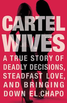 Cartel Wives: A True Story of Deadly Decisions, Steadfast Love, and Bringing Down El Chapo, Mia Flores